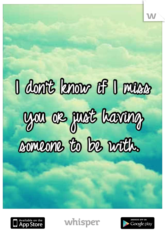I don't know if I miss you or just having someone to be with.