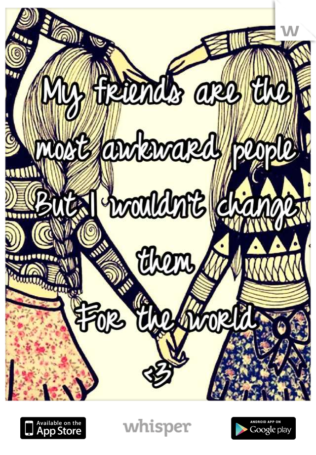 My friends are the most awkward people  But I wouldn't change them For the world  <3