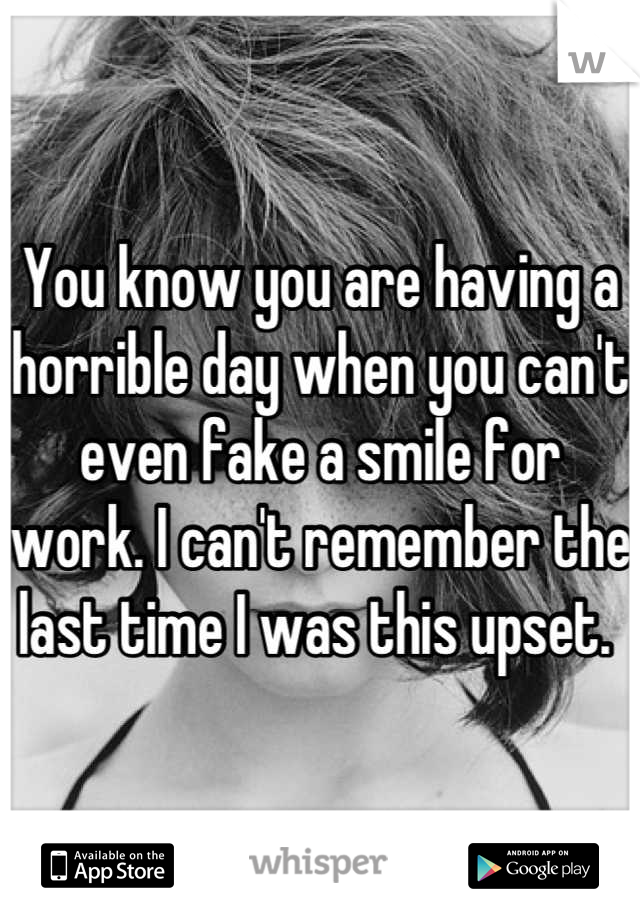 You know you are having a horrible day when you can't even fake a smile for work. I can't remember the last time I was this upset.