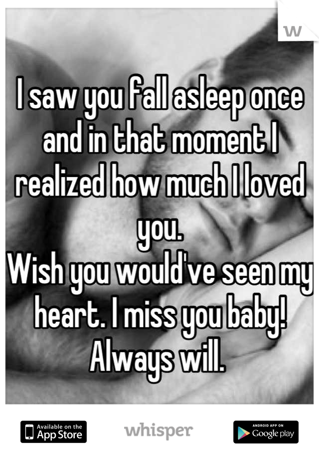 I saw you fall asleep once and in that moment I realized how much I loved you.  Wish you would've seen my heart. I miss you baby! Always will.