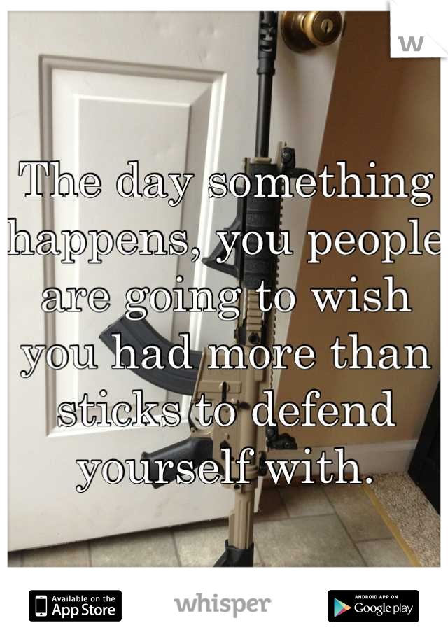 The day something happens, you people are going to wish you had more than sticks to defend yourself with.