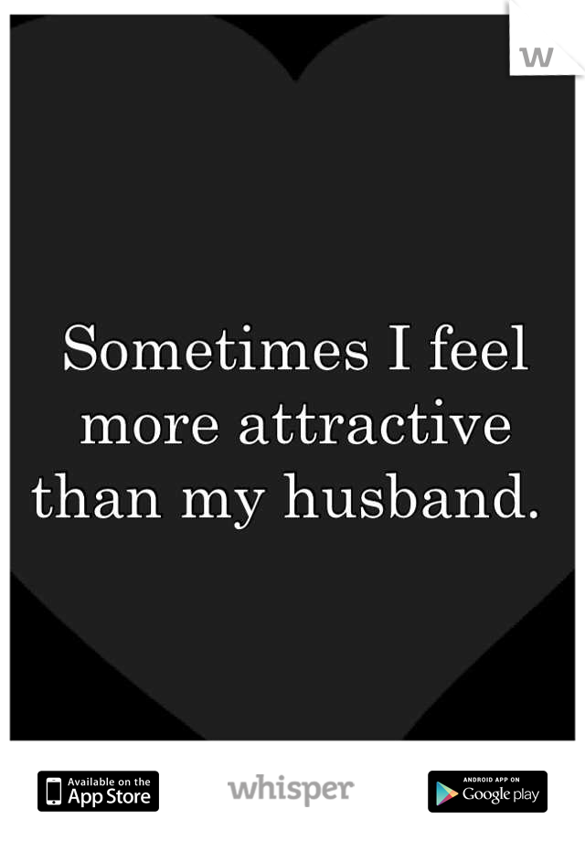 Sometimes I feel more attractive than my husband.