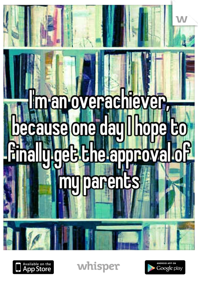 I'm an overachiever, because one day I hope to finally get the approval of my parents