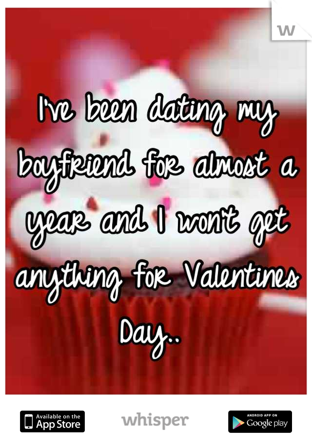 I've been dating my boyfriend for almost a year and I won't get anything for Valentines Day..