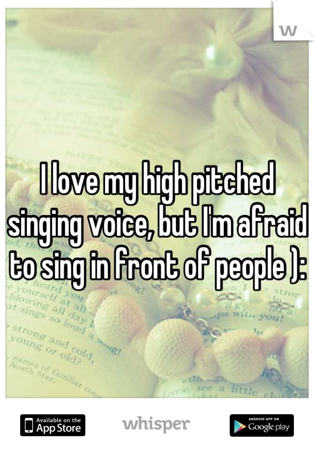 I love my high pitched singing voice, but I'm afraid to sing in front of people ):