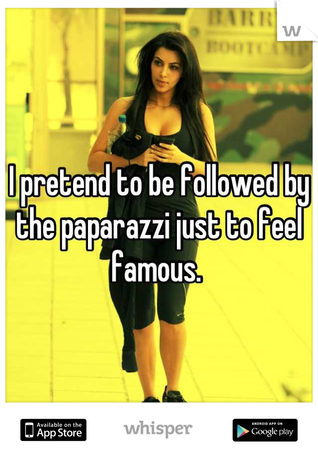 I pretend to be followed by the paparazzi just to feel famous.