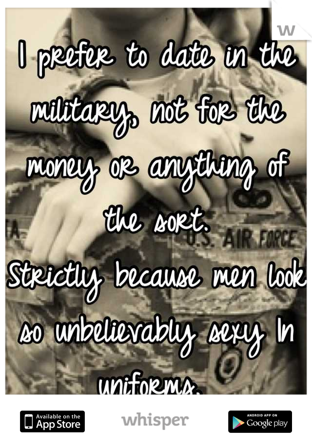 I prefer to date in the military, not for the money or anything of the sort.  Strictly because men look so unbelievably sexy In uniforms.