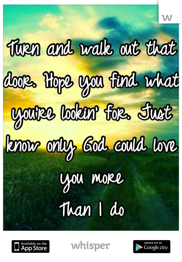 Turn and walk out that door. Hope you find what you're lookin' for. Just know only God could love you more Than I do