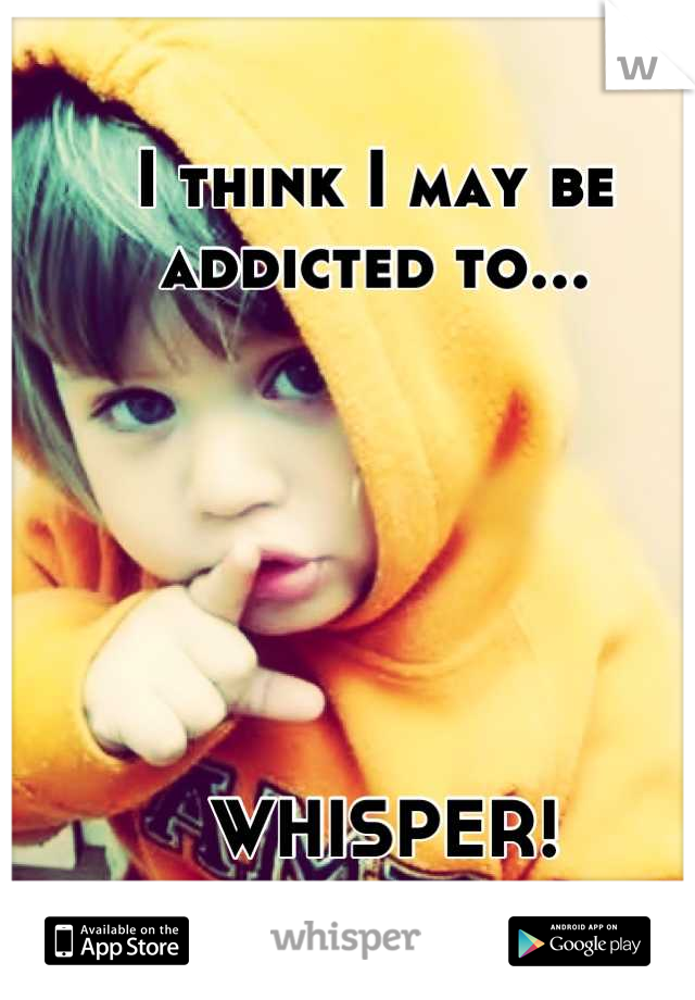 I think I may be addicted to...        WHISPER!