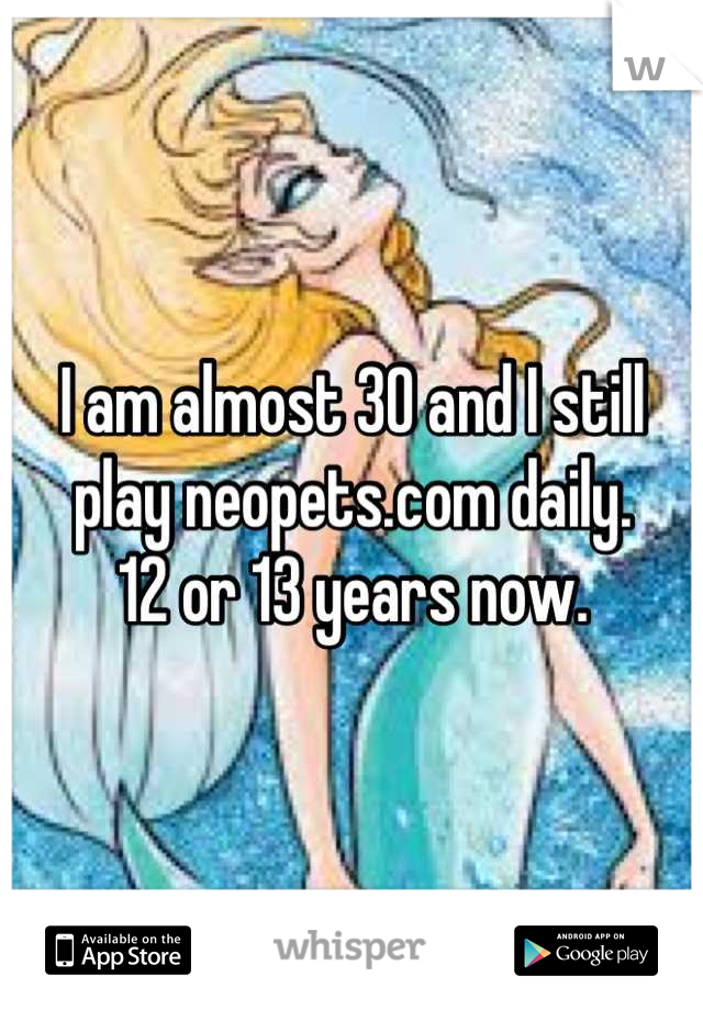 I am almost 30 and I still play neopets.com daily. 12 or 13 years now.