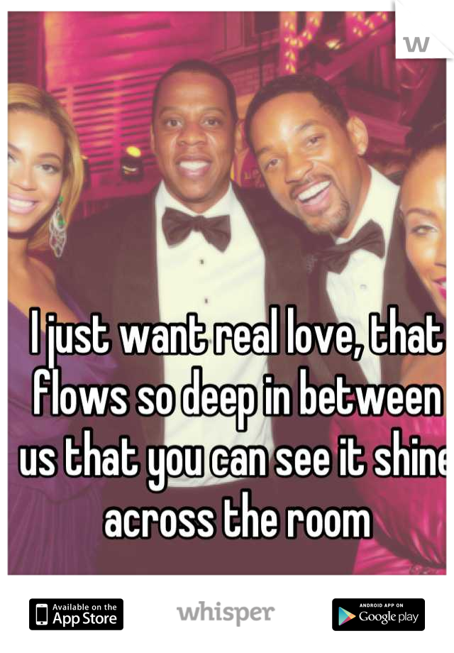 I just want real love, that flows so deep in between us that you can see it shine across the room
