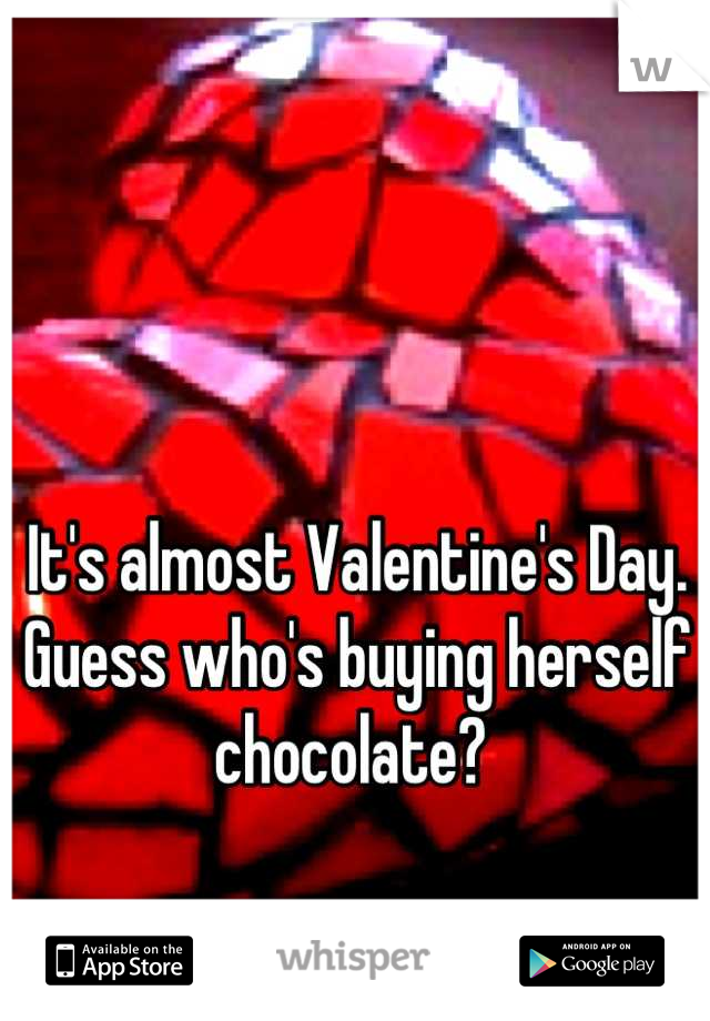 It's almost Valentine's Day. Guess who's buying herself chocolate?