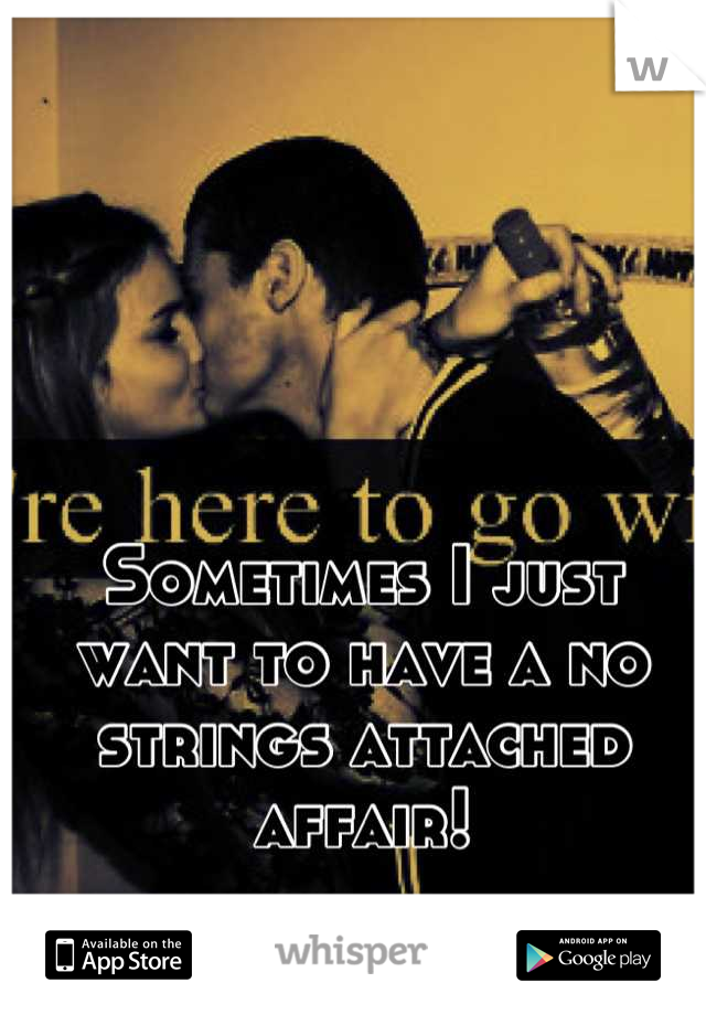 Sometimes I just want to have a no strings attached affair!
