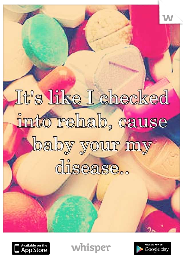 It's like I checked into rehab, cause baby your my disease..