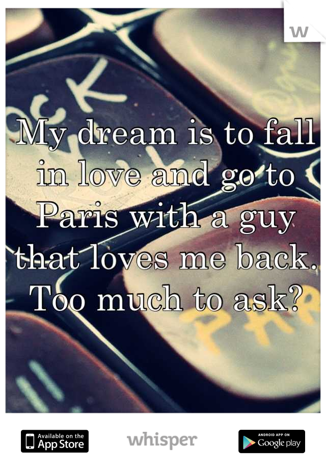 My dream is to fall in love and go to Paris with a guy that loves me back. Too much to ask?