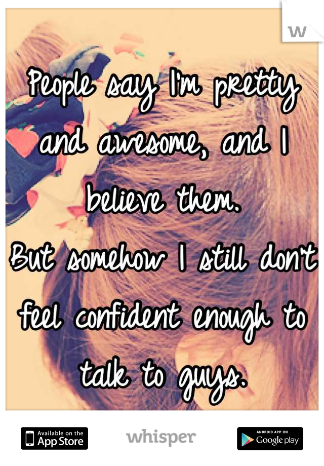 People say I'm pretty and awesome, and I believe them. But somehow I still don't feel confident enough to talk to guys.