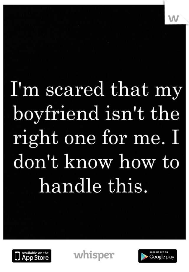 I'm scared that my boyfriend isn't the right one for me. I don't know how to handle this.