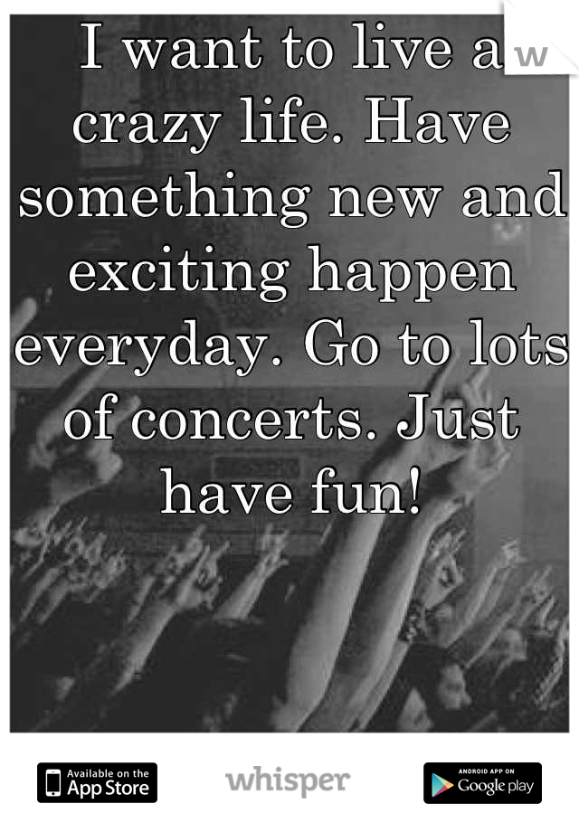 I want to live a crazy life. Have something new and exciting happen everyday. Go to lots of concerts. Just have fun!