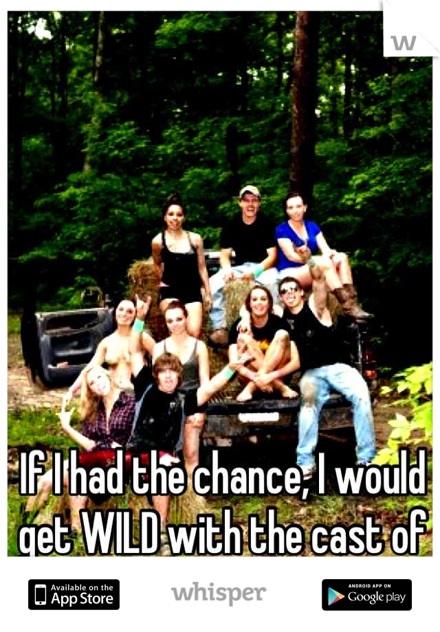 If I had the chance, I would get WILD with the cast of Buckwild.