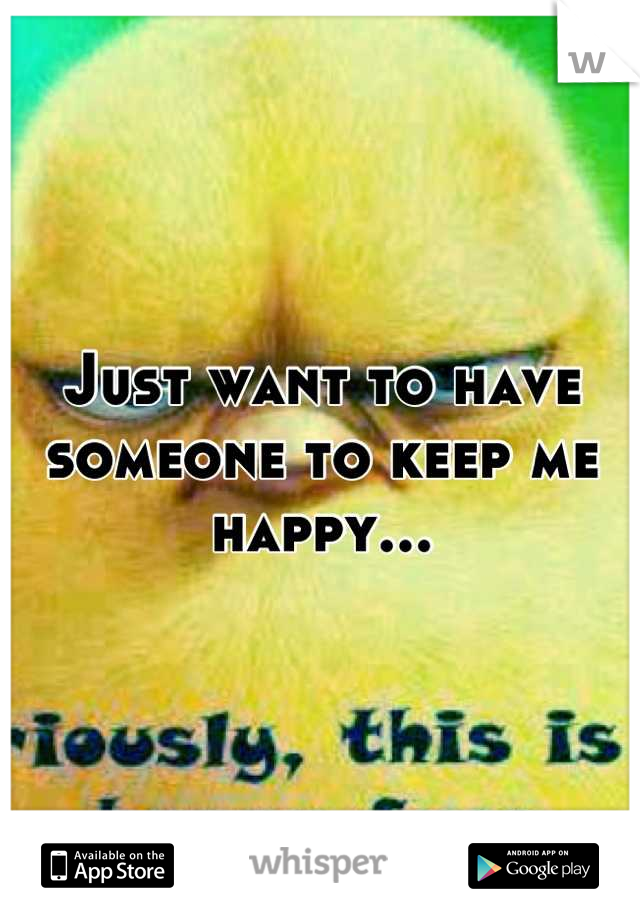 Just want to have someone to keep me happy...