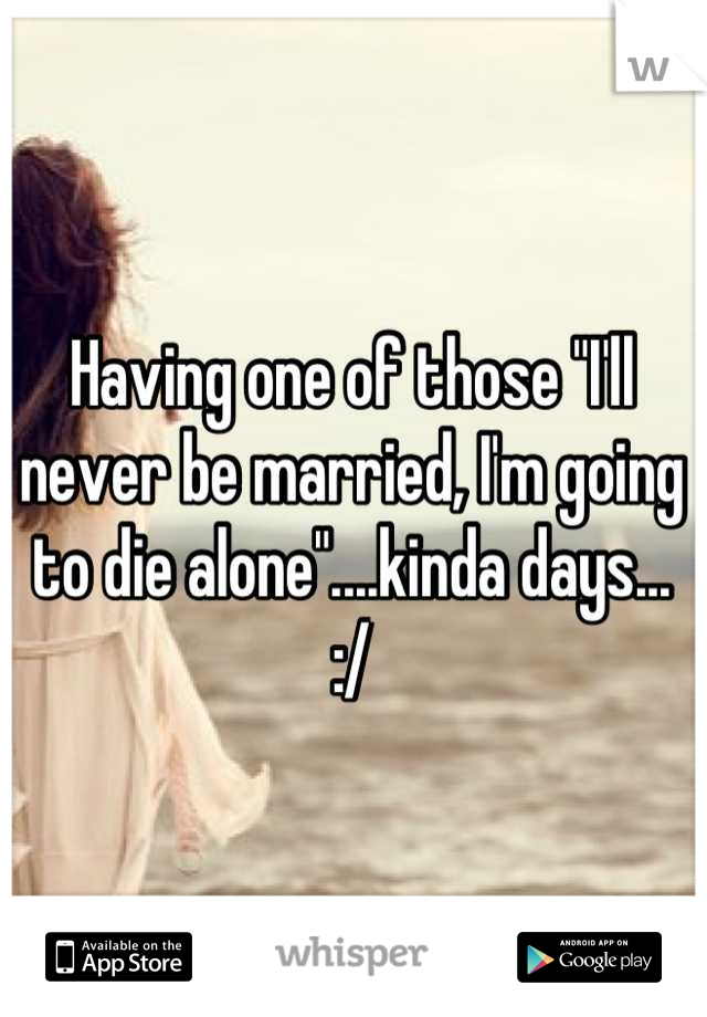 """Having one of those """"I'll never be married, I'm going to die alone""""....kinda days... :/"""