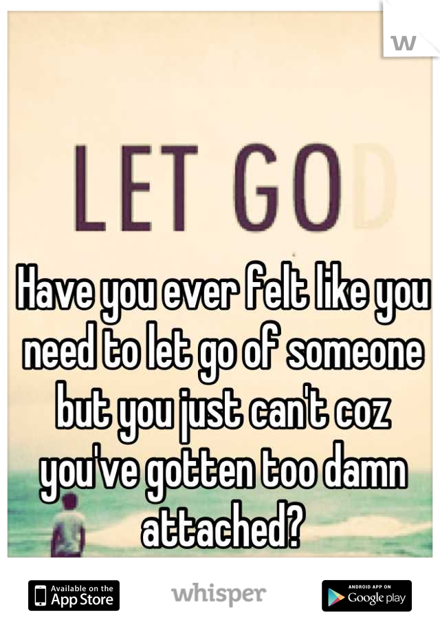 Have you ever felt like you need to let go of someone but you just can't coz you've gotten too damn attached?