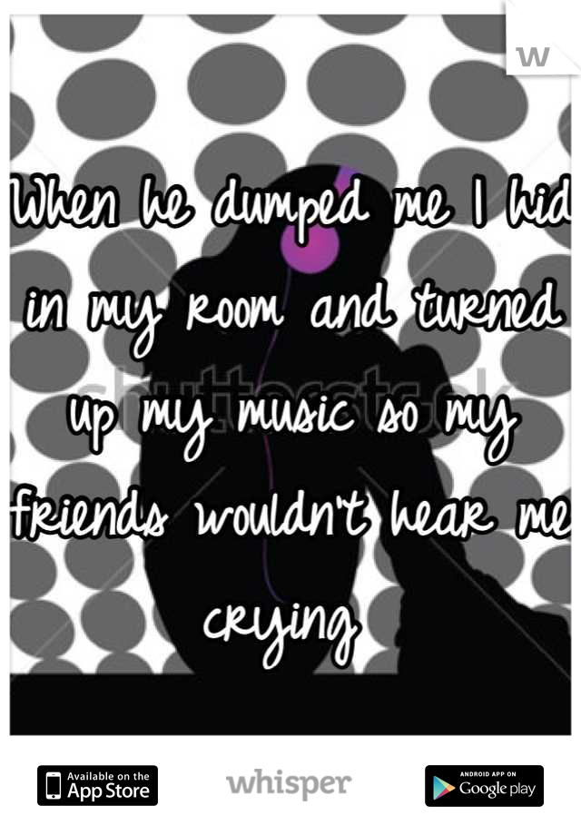 When he dumped me I hid in my room and turned up my music so my friends wouldn't hear me crying
