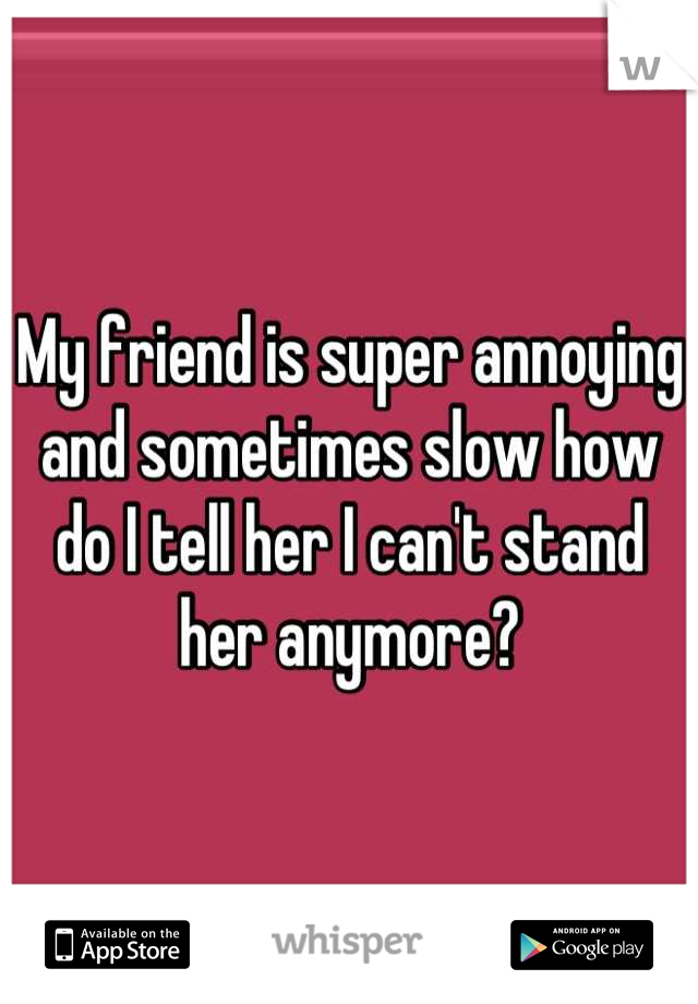 My friend is super annoying and sometimes slow how do I tell her I can't stand her anymore?