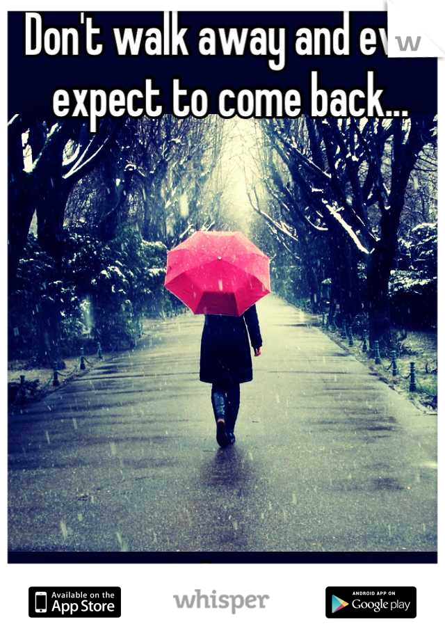 Don't walk away and ever expect to come back...        I won't be waiting.