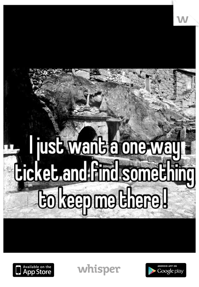 I just want a one way ticket and find something to keep me there !
