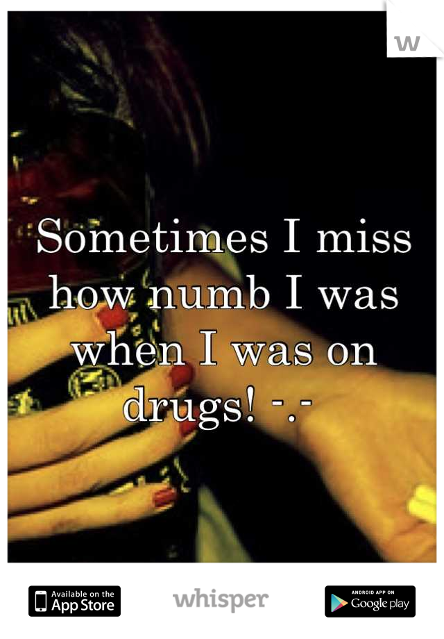 Sometimes I miss how numb I was when I was on drugs! -.-