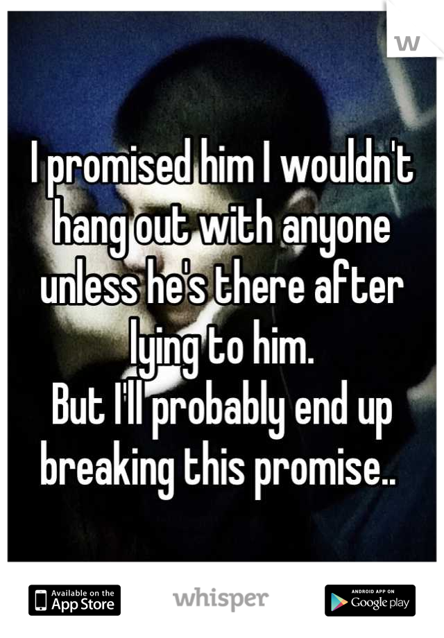 I promised him I wouldn't hang out with anyone unless he's there after lying to him.  But I'll probably end up breaking this promise..