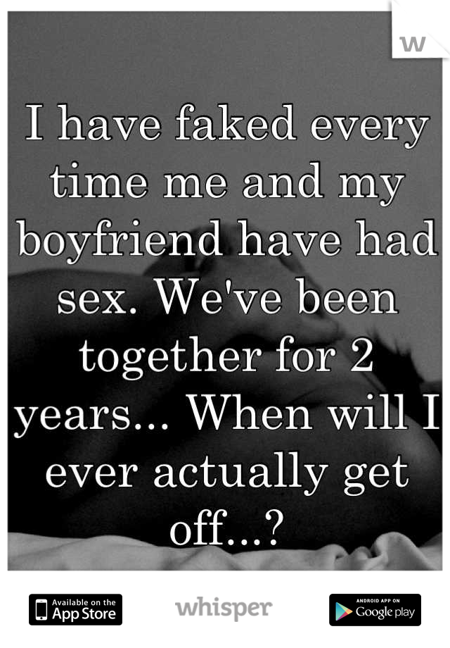I have faked every time me and my boyfriend have had sex. We've been together for 2 years... When will I ever actually get off...?
