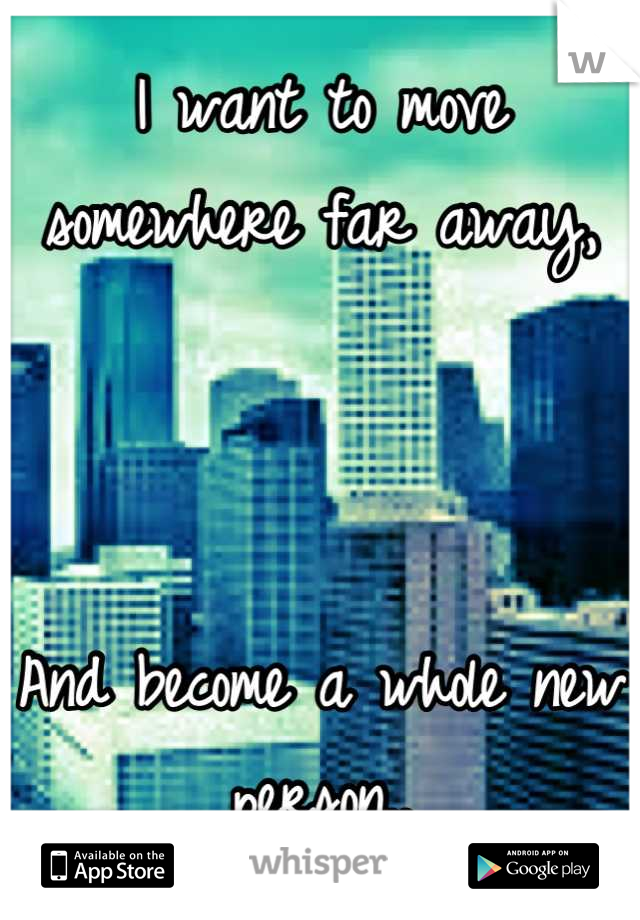 I want to move somewhere far away,     And become a whole new person..