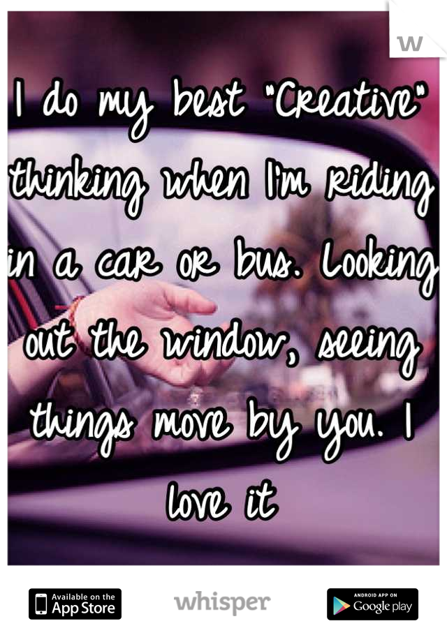"""I do my best """"Creative"""" thinking when I'm riding in a car or bus. Looking out the window, seeing things move by you. I love it"""