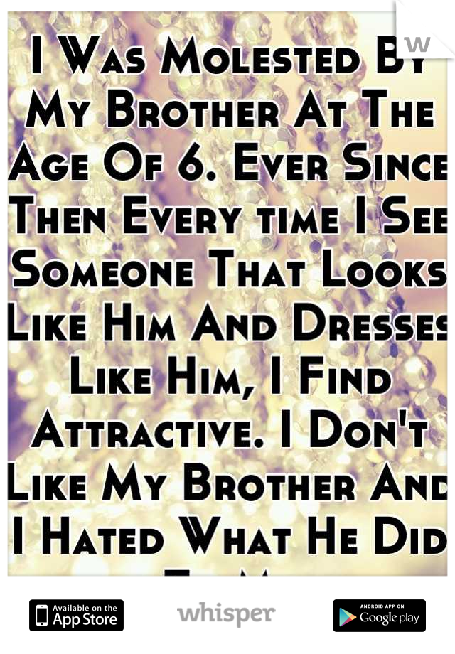 I Was Molested By My Brother At The Age Of 6. Ever Since Then Every time I See Someone That Looks Like Him And Dresses Like Him, I Find Attractive. I Don't Like My Brother And I Hated What He Did To Me