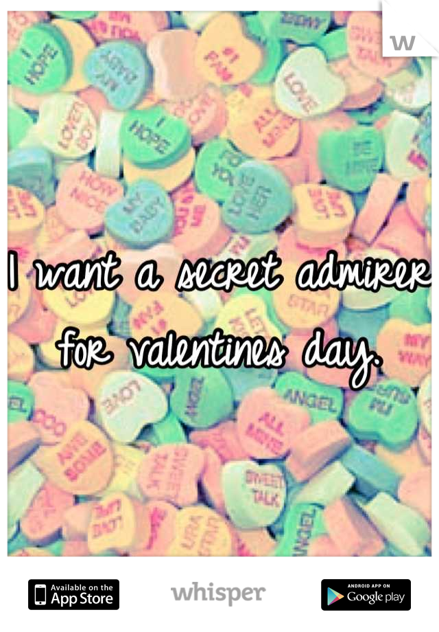 I want a secret admirer for valentines day.
