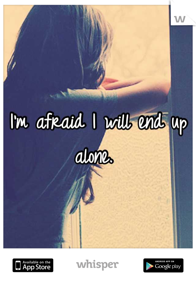 I'm afraid I will end up alone.