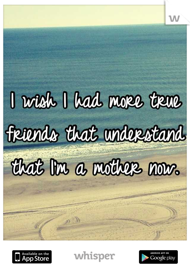 I wish I had more true friends that understand that I'm a mother now.