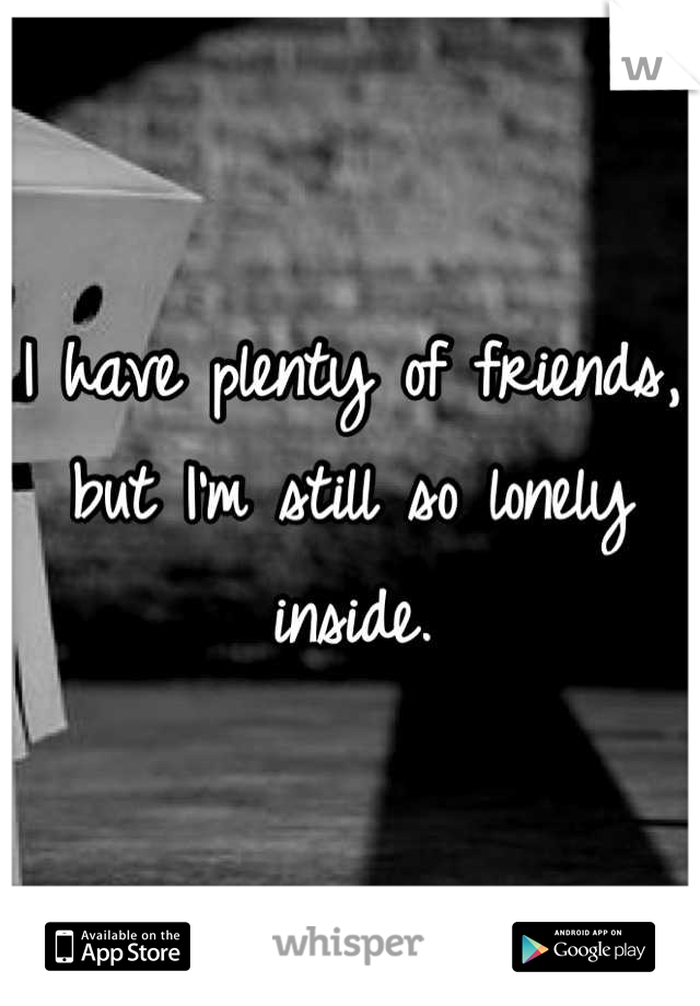 I have plenty of friends, but I'm still so lonely inside.