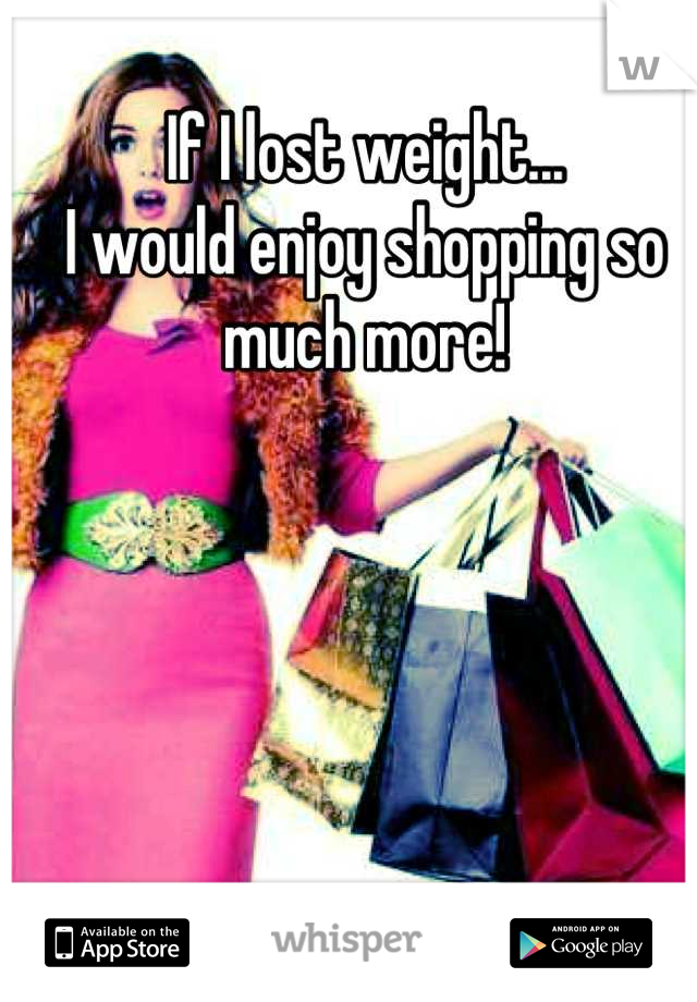 If I lost weight... I would enjoy shopping so much more!