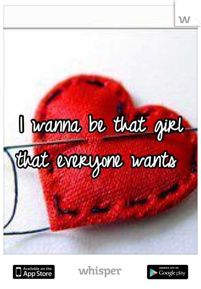 I wanna be that girl that everyone wants