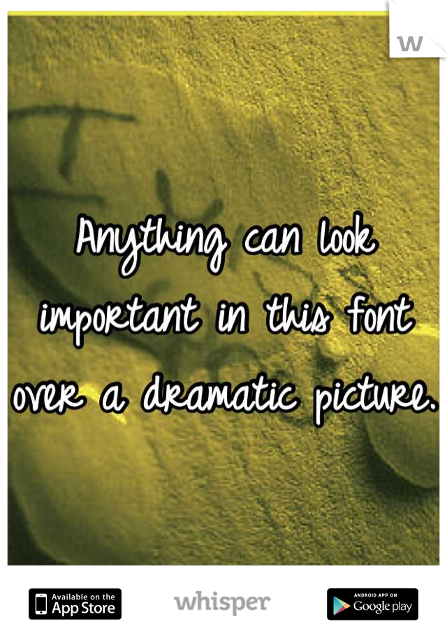 Anything can look important in this font over a dramatic picture.