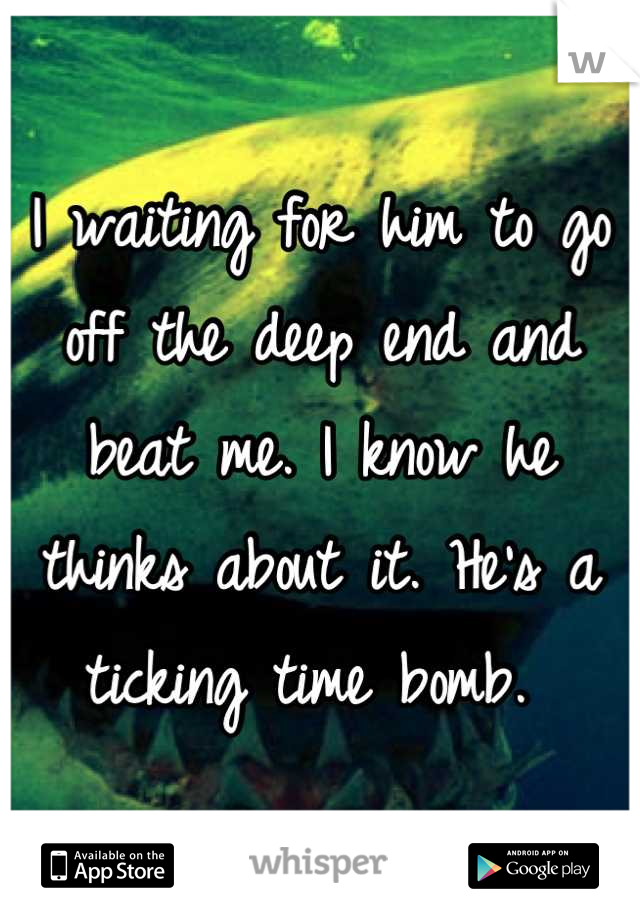 I waiting for him to go off the deep end and beat me. I know he thinks about it. He's a ticking time bomb.