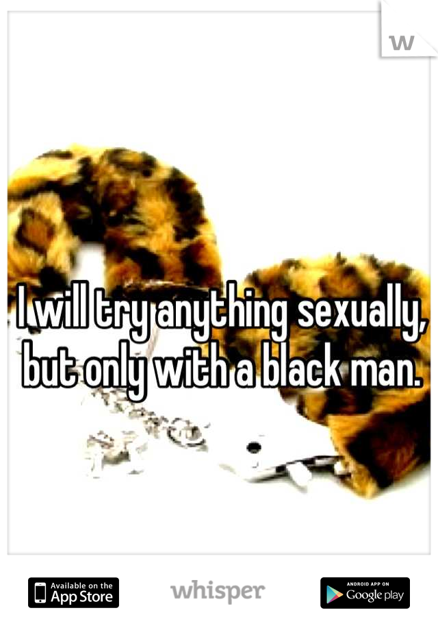 I will try anything sexually, but only with a black man.