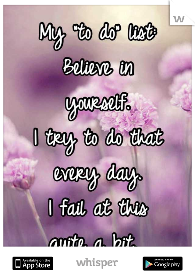 """My """"to do"""" list:  Believe in yourself.  I try to do that every day.  I fail at this  quite a bit."""