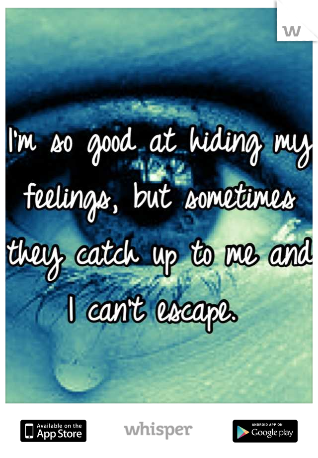 I'm so good at hiding my feelings, but sometimes they catch up to me and I can't escape.
