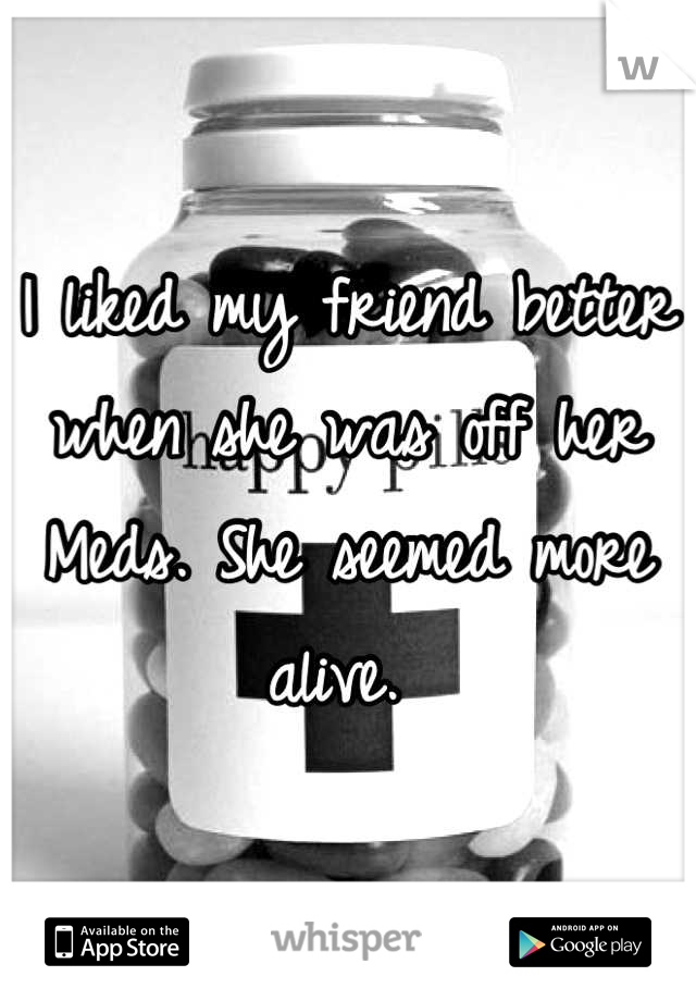 I liked my friend better when she was off her Meds. She seemed more alive.