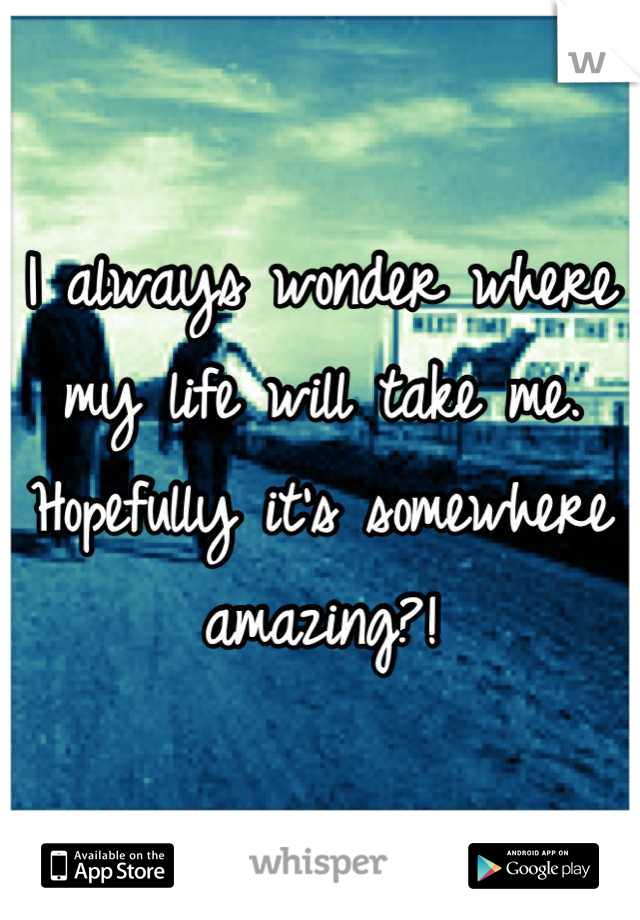 I always wonder where my life will take me. Hopefully it's somewhere amazing?!