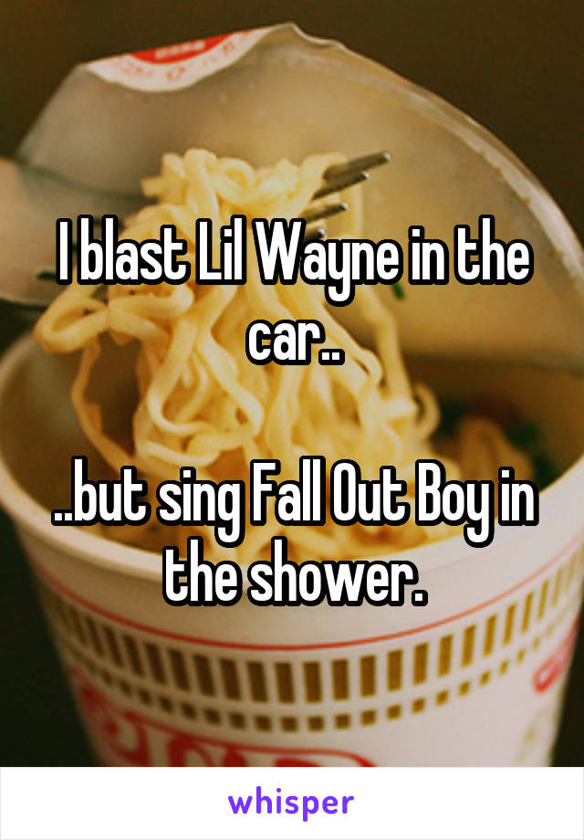I blast Lil Wayne in the car..  ..but sing Fall Out Boy in the shower.